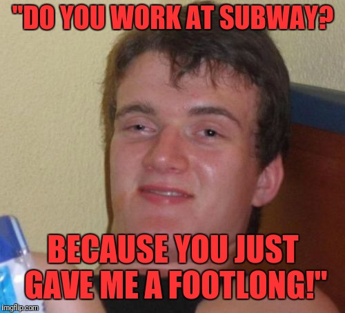 "10 Guy Meme | ""DO YOU WORK AT SUBWAY? BECAUSE YOU JUST GAVE ME A FOOTLONG!"" 