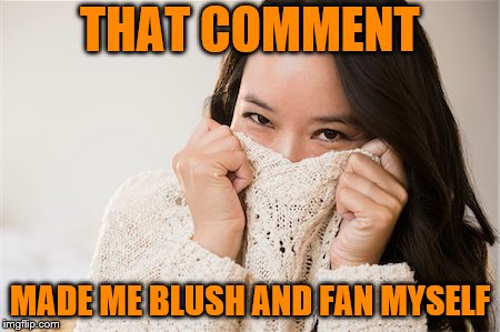 THAT COMMENT MADE ME BLUSH AND FAN MYSELF | made w/ Imgflip meme maker