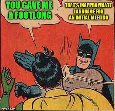Batman Slapping Robin Meme | YOU GAVE ME A FOOTLONG THAT'S INAPPROPRIATE LANGUAGE FOR AN INITIAL MEETING | image tagged in memes,batman slapping robin | made w/ Imgflip meme maker