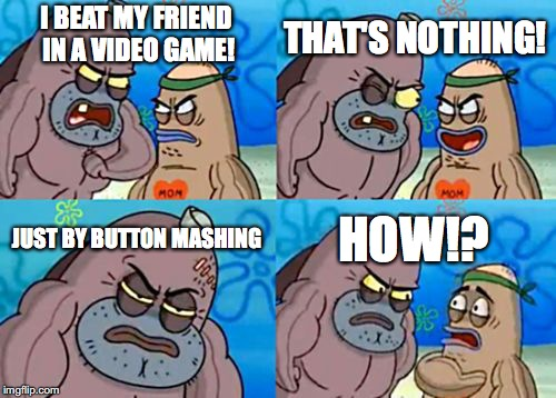 Shocking to me and my friend! | I BEAT MY FRIEND IN A VIDEO GAME! THAT'S NOTHING! JUST BY BUTTON MASHING HOW!? | image tagged in memes,how tough are you,video games,friends,button mashing | made w/ Imgflip meme maker