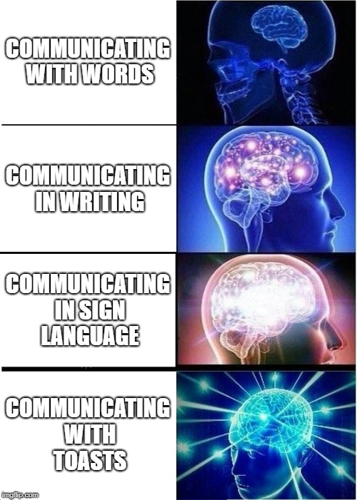 Expanding Brain Meme | COMMUNICATING WITH WORDS COMMUNICATING IN WRITING COMMUNICATING IN SIGN LANGUAGE COMMUNICATING WITH TOASTS | image tagged in memes,expanding brain | made w/ Imgflip meme maker