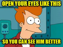 OPEN YOUR EYES LIKE THIS SO YOU CAN SEE HIM BETTER | made w/ Imgflip meme maker