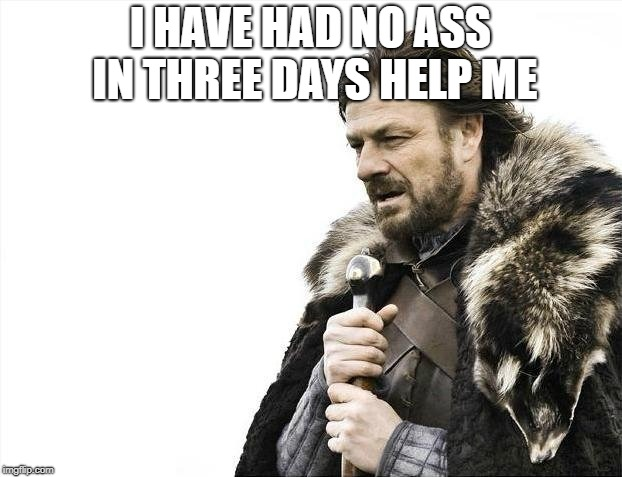 Brace Yourselves X is Coming Meme | I HAVE HAD NO ASS IN THREE DAYS HELP ME | image tagged in memes,brace yourselves x is coming | made w/ Imgflip meme maker