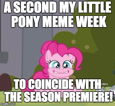 Read the comments! | A SECOND MY LITTLE PONY MEME WEEK TO COINCIDE WITH THE SEASON PREMIERE! | image tagged in excited pinkie pie,memes,my little pony meme week,xanderbrony | made w/ Imgflip meme maker