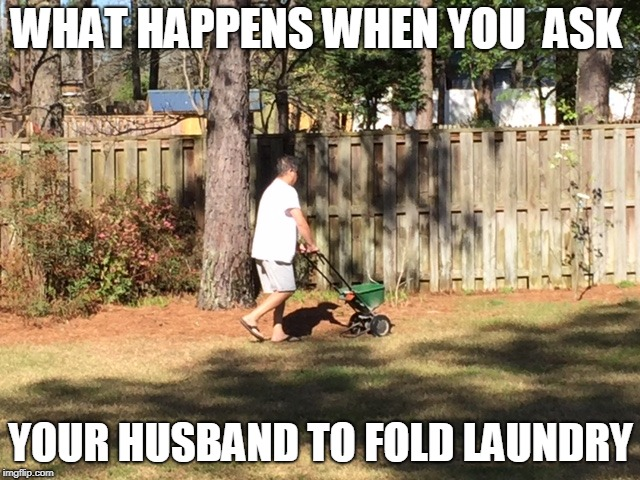 My husband | WHAT HAPPENS WHEN YOU  ASK YOUR HUSBAND TO FOLD LAUNDRY | image tagged in husband | made w/ Imgflip meme maker