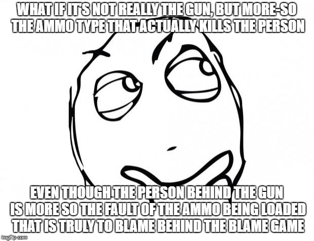 meme thinking | WHAT IF IT'S NOT REALLY THE GUN, BUT MORE-SO THE AMMO TYPE THAT ACTUALLY KILLS THE PERSON EVEN THOUGH THE PERSON BEHIND THE GUN IS MORE SO T | image tagged in meme thinking | made w/ Imgflip meme maker