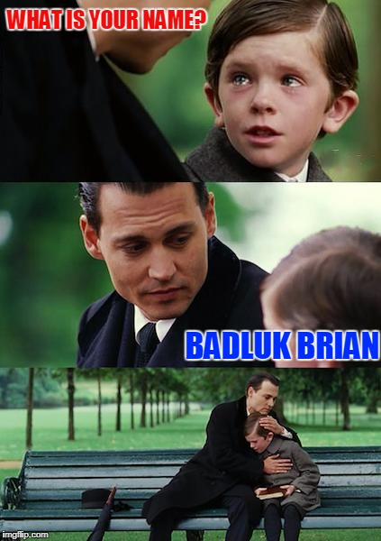 Finding Neverland Meme | WHAT IS YOUR NAME? BADLUK BRIAN | image tagged in memes,finding neverland | made w/ Imgflip meme maker