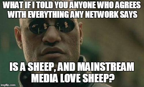 Matrix Morpheus Meme | WHAT IF I TOLD YOU ANYONE WHO AGREES WITH EVERYTHING ANY NETWORK SAYS IS A SHEEP, AND MAINSTREAM MEDIA LOVE SHEEP? | image tagged in memes,matrix morpheus | made w/ Imgflip meme maker
