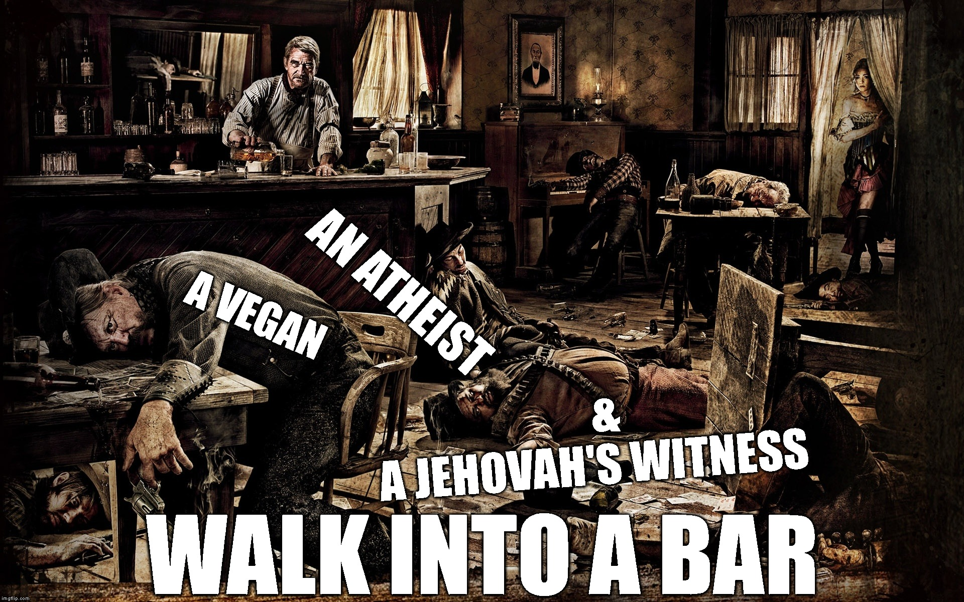 Everybody Was Doing Just Fine Until You Got Here | A VEGAN AN ATHEIST & A JEHOVAH'S WITNESS WALK INTO A BAR | image tagged in vegan,atheism,jehovah's witness,fighting,stupid people,too true | made w/ Imgflip meme maker