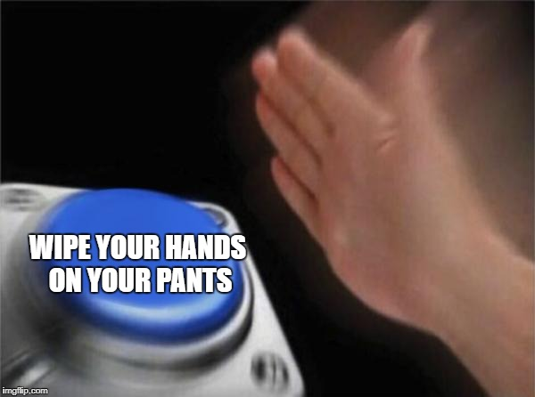 Blank Nut Button Meme | WIPE YOUR HANDS ON YOUR PANTS | image tagged in memes,blank nut button | made w/ Imgflip meme maker