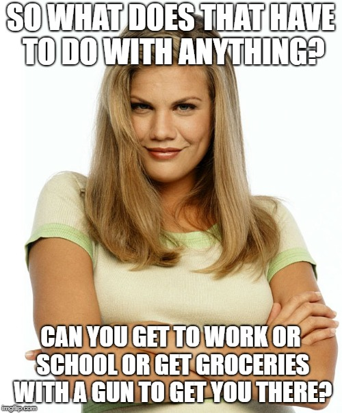 Kirsten | SO WHAT DOES THAT HAVE TO DO WITH ANYTHING? CAN YOU GET TO WORK OR SCHOOL OR GET GROCERIES WITH A GUN TO GET YOU THERE? | image tagged in kirsten | made w/ Imgflip meme maker