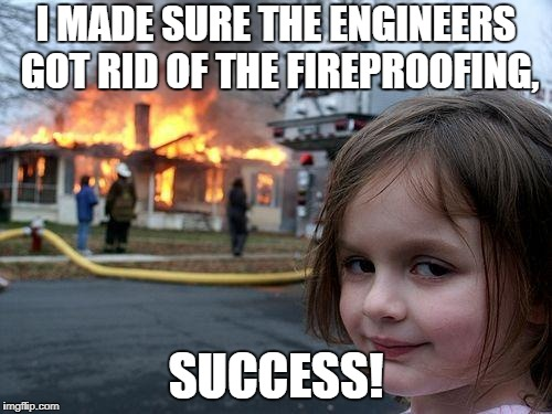 Disaster Girl Meme | I MADE SURE THE ENGINEERS GOT RID OF THE FIREPROOFING, SUCCESS! | image tagged in memes,disaster girl | made w/ Imgflip meme maker