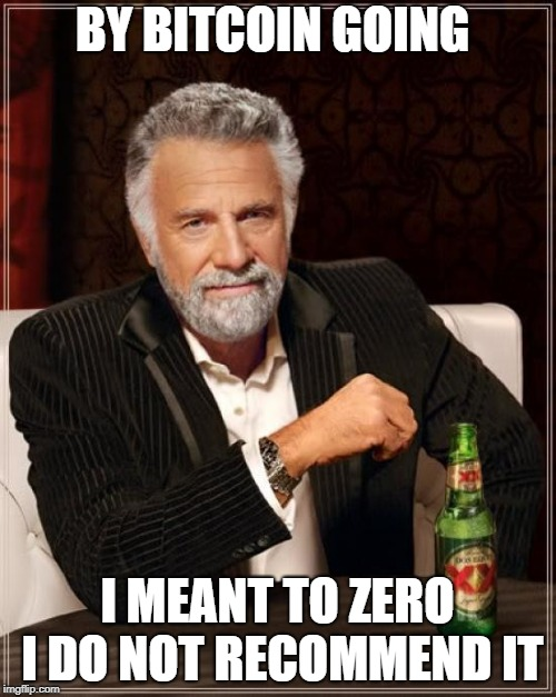 The Most Interesting Man In The World Meme | BY BITCOIN GOING I MEANT TO ZERO I DO NOT RECOMMEND IT | image tagged in memes,the most interesting man in the world | made w/ Imgflip meme maker