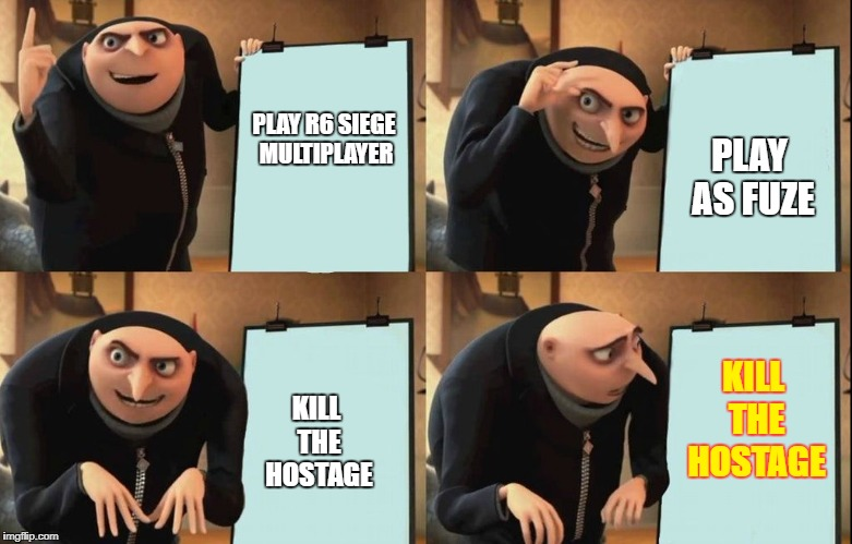 Despicable Me Diabolical Plan Gru Template | PLAY R6 SIEGE MULTIPLAYER PLAY AS FUZE KILL THE HOSTAGE KILL THE HOSTAGE | image tagged in despicable me diabolical plan gru template | made w/ Imgflip meme maker
