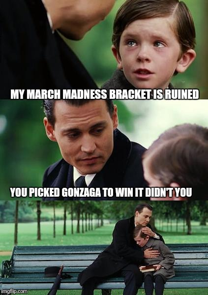 Finding Neverland Meme | MY MARCH MADNESS BRACKET IS RUINED YOU PICKED GONZAGA TO WIN IT DIDN'T YOU | image tagged in memes,finding neverland | made w/ Imgflip meme maker