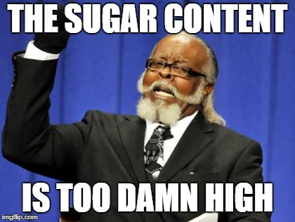 Too Damn High Meme | THE SUGAR CONTENT IS TOO DAMN HIGH | image tagged in memes,too damn high | made w/ Imgflip meme maker