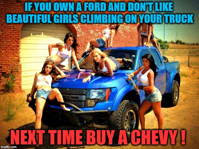 Do you own a FORD truck and you're having this problem... |  IF YOU OWN A FORD AND DON'T LIKE BEAUTIFUL GIRLS CLIMBING ON YOUR TRUCK; NEXT TIME BUY A CHEVY ! | image tagged in girls on a ford truck,memes,ford truck,chevy sucks,chevy,beautiful woman | made w/ Imgflip meme maker