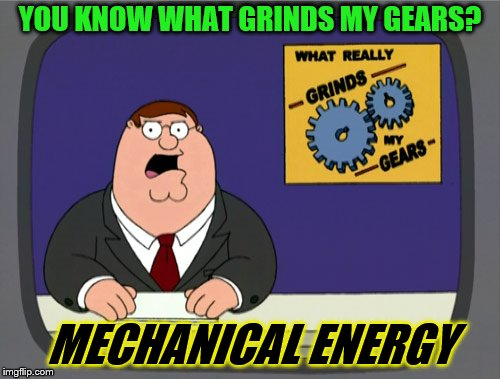 Peter Griffin News Meme | YOU KNOW WHAT GRINDS MY GEARS? MECHANICAL ENERGY | image tagged in memes,peter griffin news | made w/ Imgflip meme maker