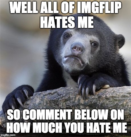 Confession Bear Meme | WELL ALL OF IMGFLIP HATES ME SO COMMENT BELOW ON HOW MUCH YOU HATE ME | image tagged in memes,confession bear | made w/ Imgflip meme maker