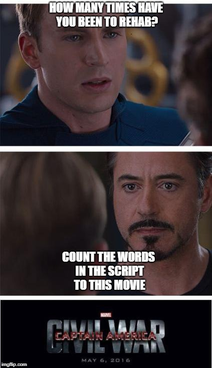 Marvel Civil War 1 Meme | HOW MANY TIMES HAVE YOU BEEN TO REHAB? COUNT THE WORDS IN THE SCRIPT TO THIS MOVIE | image tagged in memes,marvel civil war 1 | made w/ Imgflip meme maker