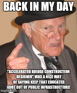 "Back In My Day Meme | BACK IN MY DAY ""ACCELERATED BRIDGE CONSTRUCTION DESIGNER"" WAS A NICE WAY OF SAYING KEEP THAT EDUCATED IDIOT OUT OF PUBLIC INFRASTRUCTURE! 