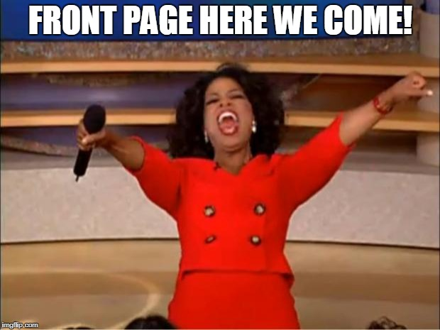 Oprah You Get A Meme | FRONT PAGE HERE WE COME! | image tagged in memes,oprah you get a | made w/ Imgflip meme maker