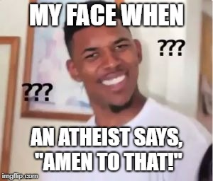 "Not sure what the equivalent from me to them would be... | MY FACE WHEN AN ATHEIST SAYS, ""AMEN TO THAT!"" 
