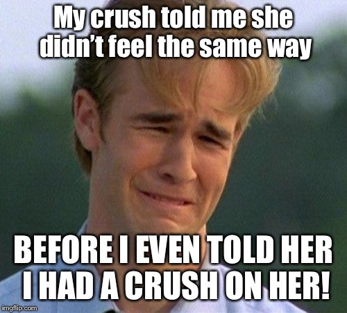 1990s First World Problems Meme | My crush told me she didn't feel the same way BEFORE I EVEN TOLD HER I HAD A CRUSH ON HER! | image tagged in memes,1990s first world problems | made w/ Imgflip meme maker