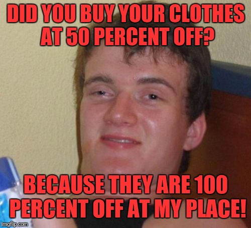 10 guy gettin' his mack on | DID YOU BUY YOUR CLOTHES AT 50 PERCENT OFF? BECAUSE THEY ARE 100 PERCENT OFF AT MY PLACE! | image tagged in memes,10 guy,funny,dank,mack | made w/ Imgflip meme maker