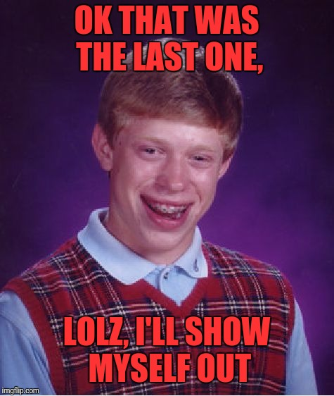 Bad Luck Brian Meme | OK THAT WAS THE LAST ONE, LOLZ, I'LL SHOW MYSELF OUT | image tagged in memes,bad luck brian | made w/ Imgflip meme maker