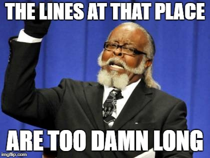 Too Damn High Meme | THE LINES AT THAT PLACE ARE TOO DAMN LONG | image tagged in memes,too damn high | made w/ Imgflip meme maker