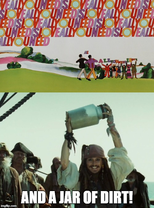Love a Jar of Dirt | AND A JAR OF DIRT! | image tagged in the beatles,jack sparrow jar of dirt,yellow submarine,funny,pirates of the carribean,captain jack sparrow | made w/ Imgflip meme maker