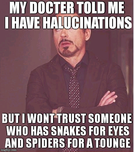 Why would I trust you!? ö _/( °  °)\_ | MY DOCTER TOLD ME I HAVE HALUCINATIONS BUT I WONT TRUST SOMEONE WHO HAS SNAKES FOR EYES AND SPIDERS FOR A TOUNGE | image tagged in memes,face you make robert downey jr,halucinations,doctor | made w/ Imgflip meme maker