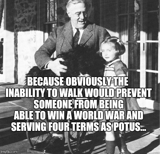 BECAUSE OBVIOUSLY THE INABILITY TO WALK WOULD PREVENT SOMEONE FROM BEING ABLE TO WIN A WORLD WAR AND SERVING FOUR TERMS AS POTUS... | made w/ Imgflip meme maker