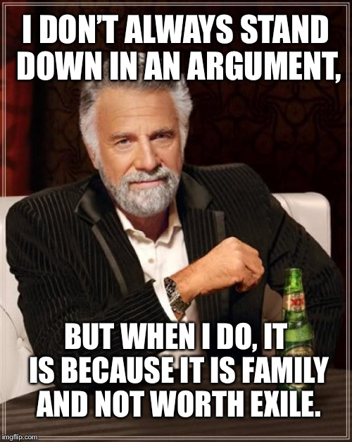 The Most Interesting Man In The World Meme | I DON'T ALWAYS STAND DOWN IN AN ARGUMENT, BUT WHEN I DO, IT IS BECAUSE IT IS FAMILY AND NOT WORTH EXILE. | image tagged in memes,the most interesting man in the world | made w/ Imgflip meme maker