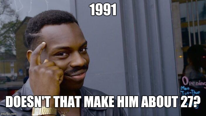 Roll Safe Think About It Meme | 1991 DOESN'T THAT MAKE HIM ABOUT 27? | image tagged in memes,roll safe think about it | made w/ Imgflip meme maker