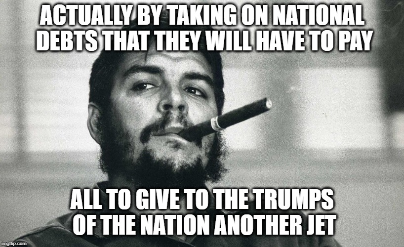 Che | ACTUALLY BY TAKING ON NATIONAL DEBTS THAT THEY WILL HAVE TO PAY ALL TO GIVE TO THE TRUMPS OF THE NATION ANOTHER JET | image tagged in che | made w/ Imgflip meme maker