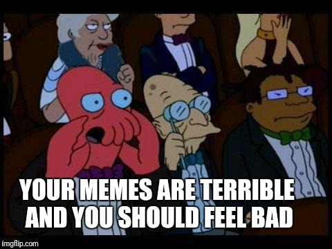 You Should Feel Bad Zoidberg |  YOUR MEMES ARE TERRIBLE AND YOU SHOULD FEEL BAD | image tagged in memes,you should feel bad zoidberg | made w/ Imgflip meme maker