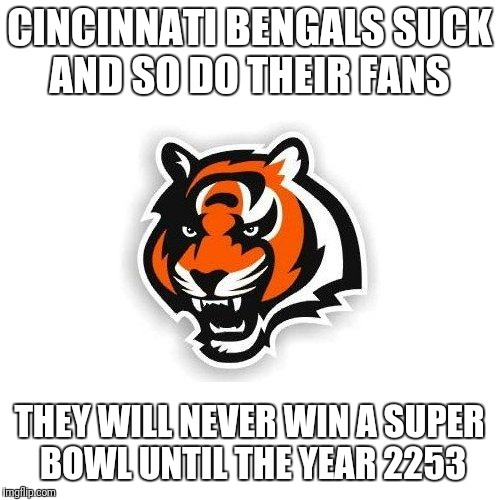 CINCINNATI BENGALS SUCK AND SO DO THEIR FANS THEY WILL NEVER WIN A SUPER BOWL UNTIL THE YEAR 2253 | image tagged in cincinnati bengals | made w/ Imgflip meme maker