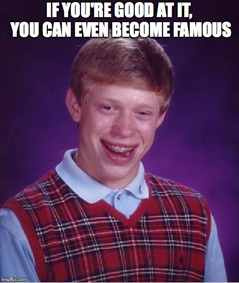 Bad Luck Brian Meme | IF YOU'RE GOOD AT IT, YOU CAN EVEN BECOME FAMOUS | image tagged in memes,bad luck brian | made w/ Imgflip meme maker