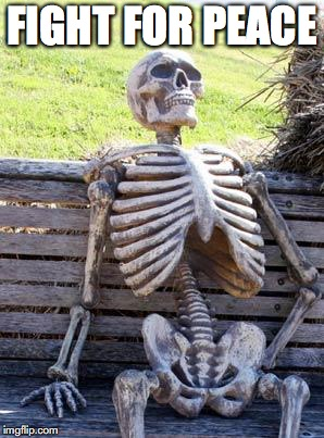 Waiting Skeleton Meme | FIGHT FOR PEACE | image tagged in memes,waiting skeleton | made w/ Imgflip meme maker