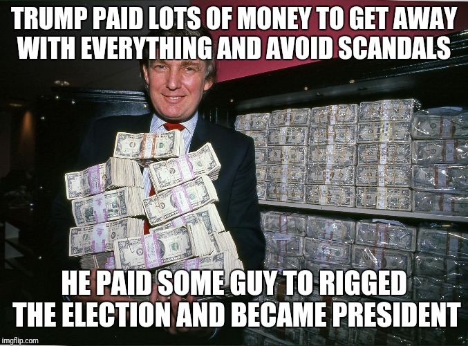 Trump cash billions | TRUMP PAID LOTS OF MONEY TO GET AWAY WITH EVERYTHING AND AVOID SCANDALS HE PAID SOME GUY TO RIGGED THE ELECTION AND BECAME PRESIDENT | image tagged in trump cash billions | made w/ Imgflip meme maker