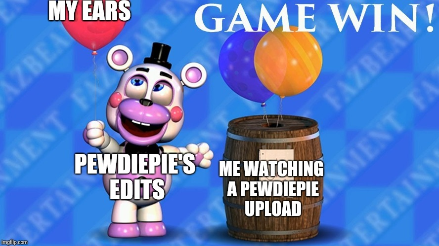 fnaf 6 balloon barrel meme by GradiusLover2000 #4 - Literally pewdiepie every time... | MY EARS PEWDIEPIE'S EDITS ME WATCHING A PEWDIEPIE UPLOAD | image tagged in fnaf 6 balloon barrel,pewdiepie,fnaf 6 | made w/ Imgflip meme maker