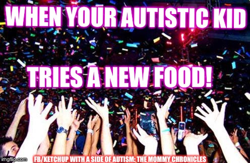 WHEN YOUR AUTISTIC KID FB/KETCHUP WITH A SIDE OF AUTISM: THE MOMMY CHRONICLES TRIES A NEW FOOD! | image tagged in celebrate | made w/ Imgflip meme maker