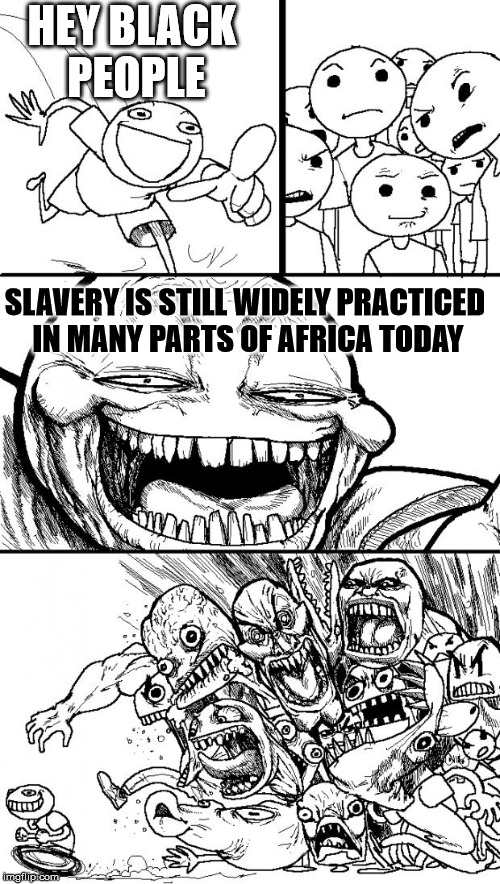 Hey Internet Meme | HEY BLACK PEOPLE SLAVERY IS STILL WIDELY PRACTICED IN MANY PARTS OF AFRICA TODAY | image tagged in memes,hey internet | made w/ Imgflip meme maker