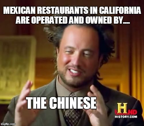 Ancient Aliens Meme | MEXICAN RESTAURANTS IN CALIFORNIA ARE OPERATED AND OWNED BY.... THE CHINESE | image tagged in memes,ancient aliens | made w/ Imgflip meme maker