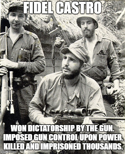 FIDEL CASTRO WON DICTATORSHIP BY THE GUN. IMPOSED GUN CONTROL UPON POWER. KILLED AND IMPRISONED THOUSANDS. | made w/ Imgflip meme maker