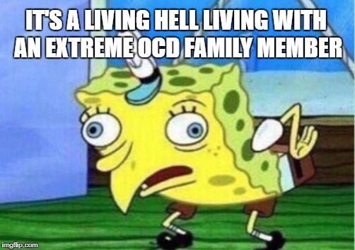 Mocking Spongebob Meme | IT'S A LIVING HELL LIVING WITH AN EXTREME OCD FAMILY MEMBER | image tagged in memes,mocking spongebob | made w/ Imgflip meme maker
