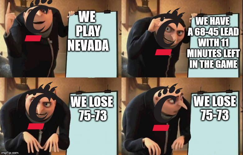 Despicable Me Diabolical Plan Gru Template | WE PLAY NEVADA WE HAVE A 68-45 LEAD WITH 11 MINUTES LEFT IN THE GAME WE LOSE 75-73 WE LOSE 75-73 | image tagged in despicable me diabolical plan gru template | made w/ Imgflip meme maker