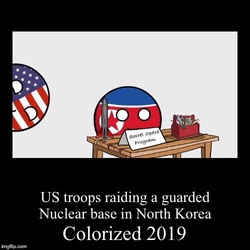 Hehe | Colorized 2019 | US troops raiding a guarded Nuclear base in North Korea | image tagged in funny,demotivationals,polandball,north korea,ww3,colorized | made w/ Imgflip demotivational maker